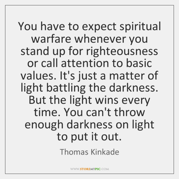 You have to expect spiritual warfare whenever you stand up for righteousness ...