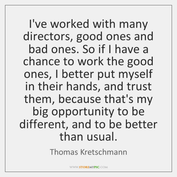 I've worked with many directors, good ones and bad ones. So if ...