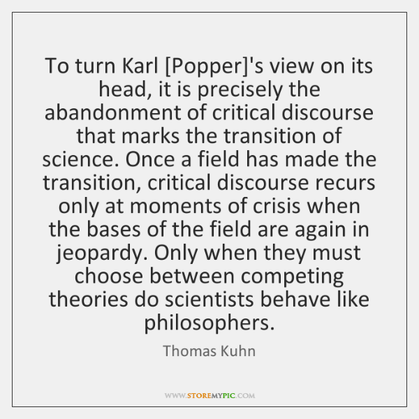 To turn Karl [Popper]'s view on its head, it is precisely ...