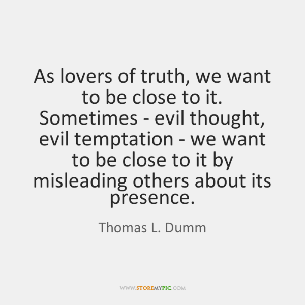 As lovers of truth, we want to be close to it. Sometimes ...