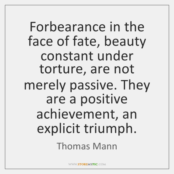Forbearance in the face of fate, beauty constant under torture, are not ...