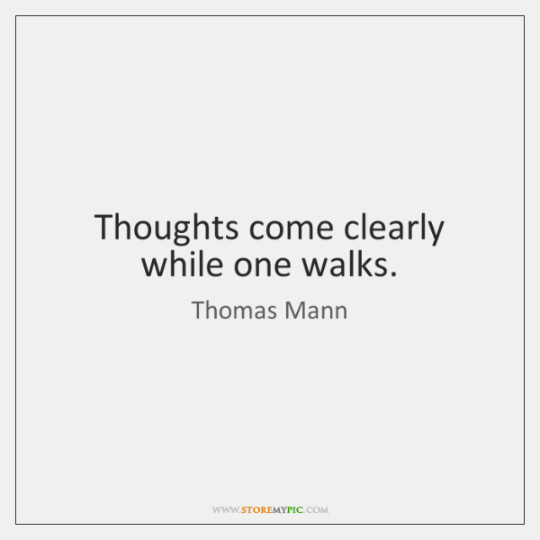 Thoughts come clearly while one walks.
