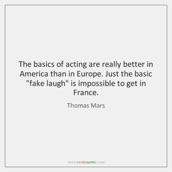 The basics of acting are really better in America than in Europe. ...
