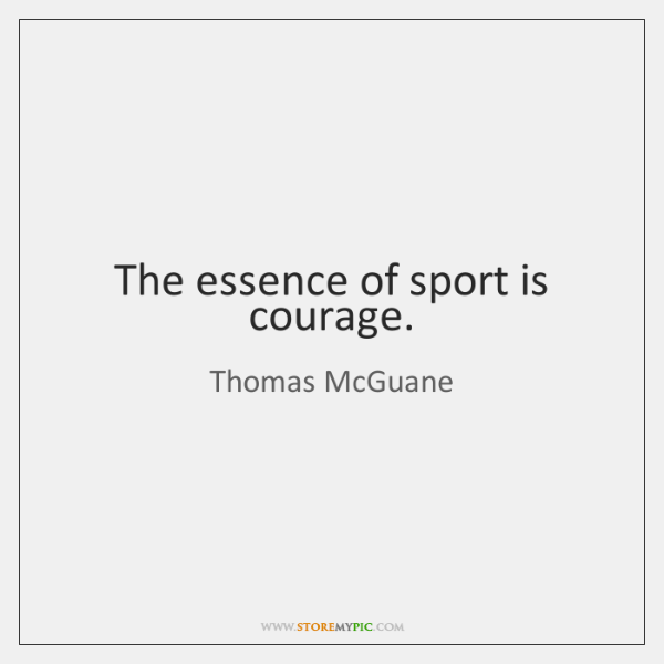 The essence of sport is courage.