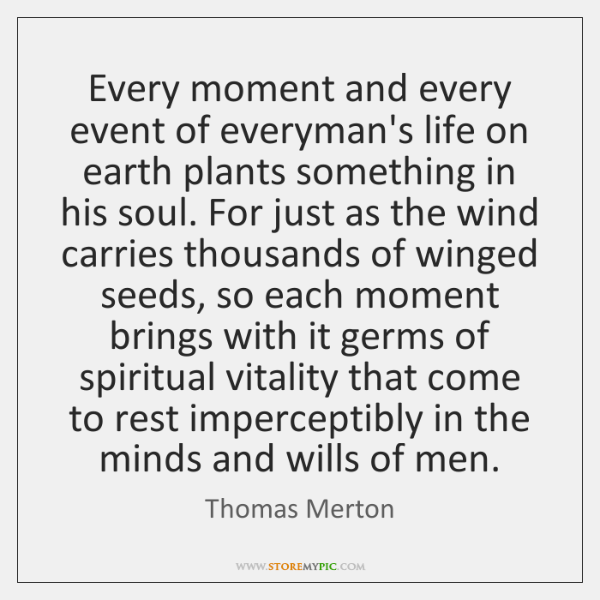 Every moment and every event of everyman's life on earth plants something ...