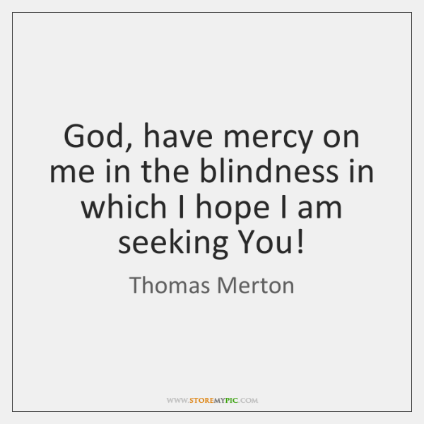 God, have mercy on me in the blindness in which I hope ...