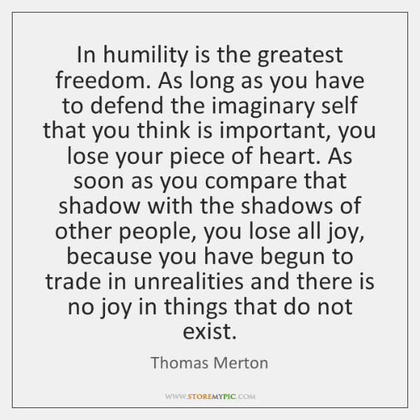 In humility is the greatest freedom. As long as you have to ...