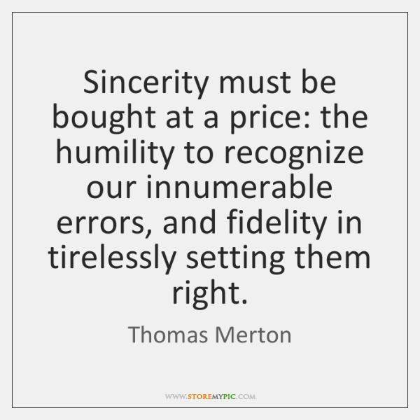 Sincerity must be bought at a price: the humility to recognize our ...