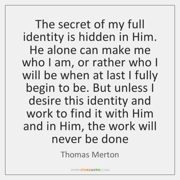 The secret of my full identity is hidden in Him. He alone ...