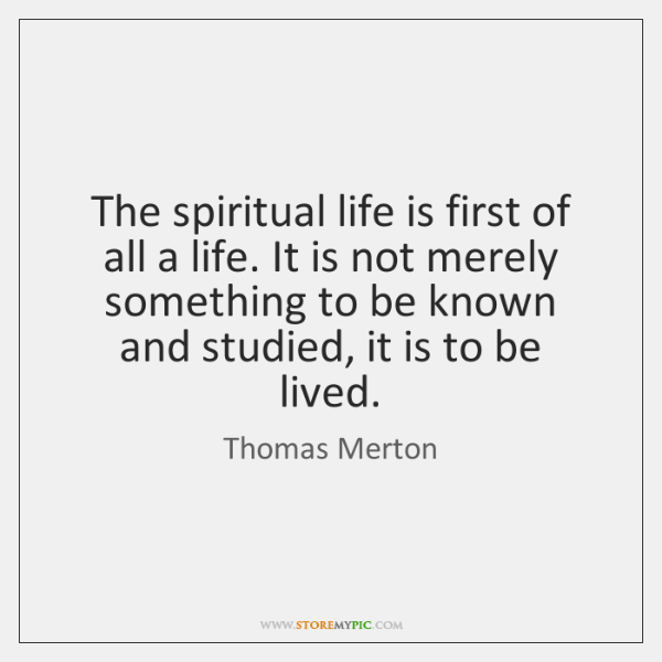 The spiritual life is first of all a life. It is not ...