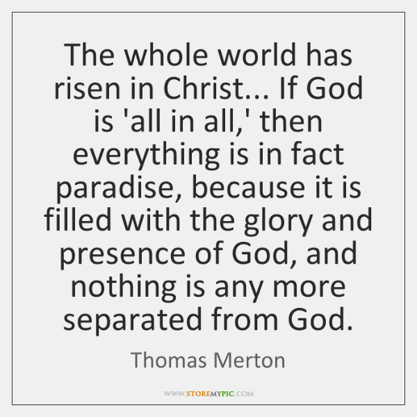 The whole world has risen in Christ... If God is 'all in ...