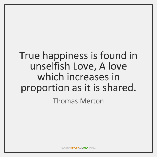 True happiness is found in unselfish Love, A love which increases in ...