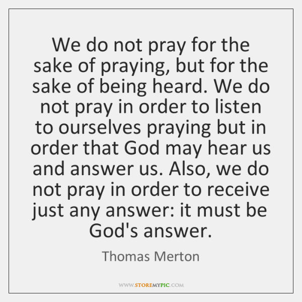 We do not pray for the sake of praying, but for the ...