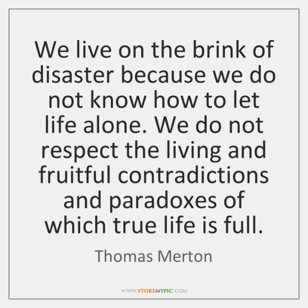 We live on the brink of disaster because we do not know ...
