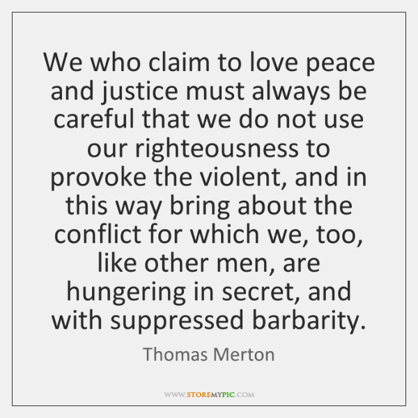 We who claim to love peace and justice must always be careful ...
