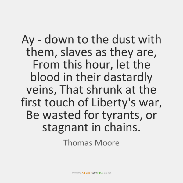 Ay - down to the dust with them, slaves as they are, ...