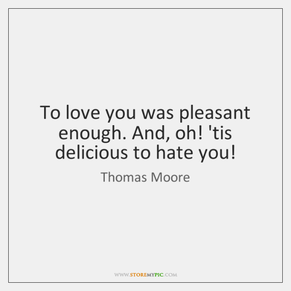 To love you was pleasant enough. And, oh! 'tis delicious to hate ...