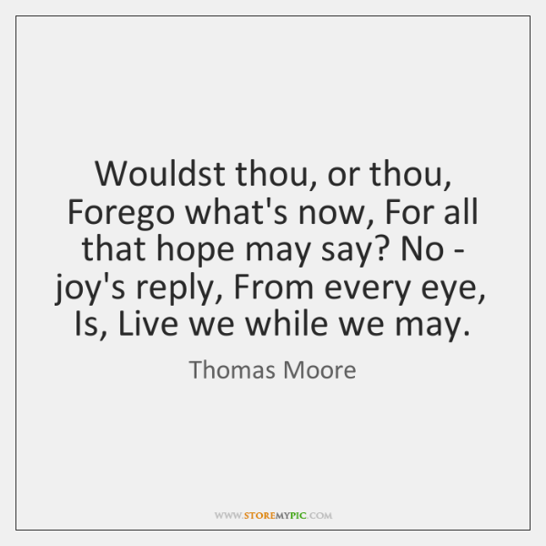Wouldst thou, or thou, Forego what's now, For all that hope may ...