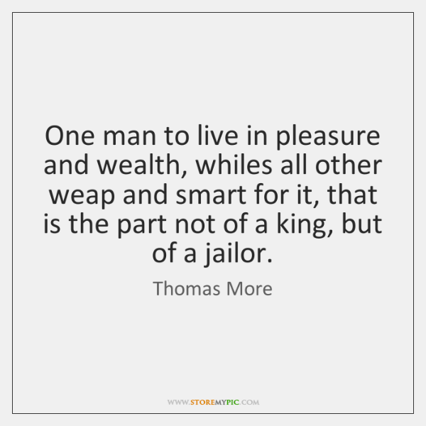One man to live in pleasure and wealth, whiles all other weap ...