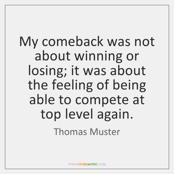 My comeback was not about winning or losing; it was about the ...
