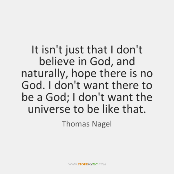It isn't just that I don't believe in God, and naturally, hope ...