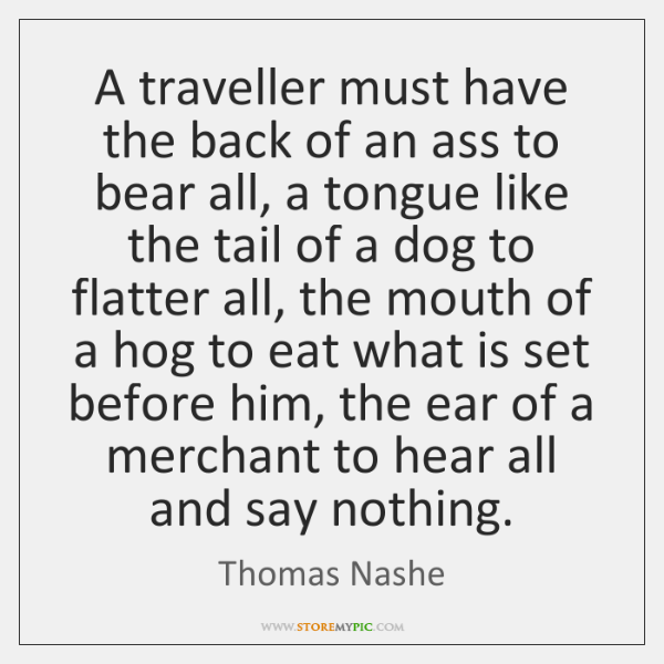 A traveller must have the back of an ass to bear all, ...