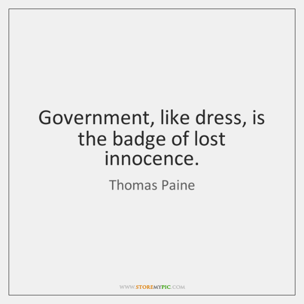 Government, like dress, is the badge of lost innocence.