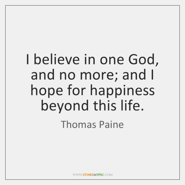 I believe in one God, and no more; and I hope for ...