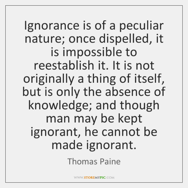 Ignorance is of a peculiar nature; once dispelled, it is impossible to ...