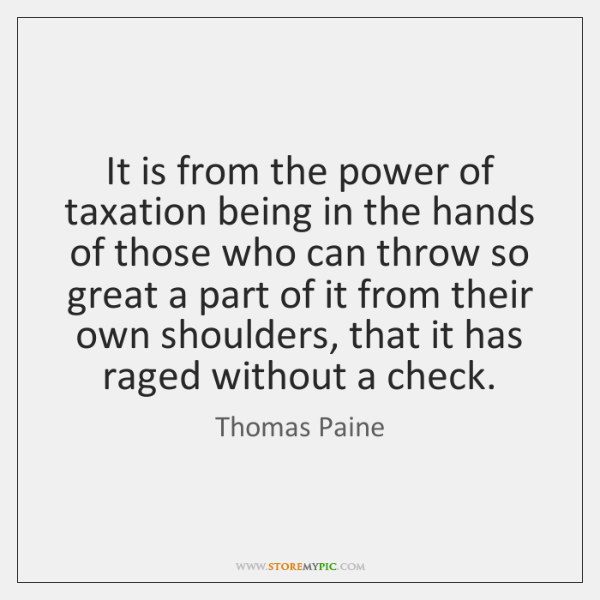 It is from the power of taxation being in the hands of ...