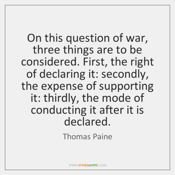 On this question of war, three things are to be considered. First, ...