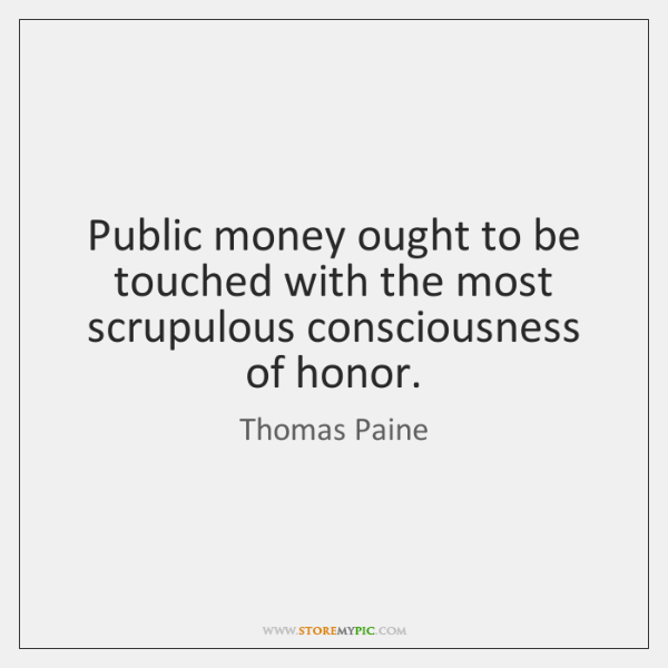 Public money ought to be touched with the most scrupulous consciousness of ...