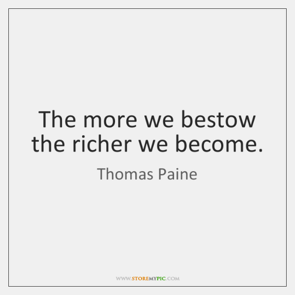 The more we bestow the richer we become.