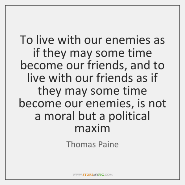 To live with our enemies as if they may some time become ...