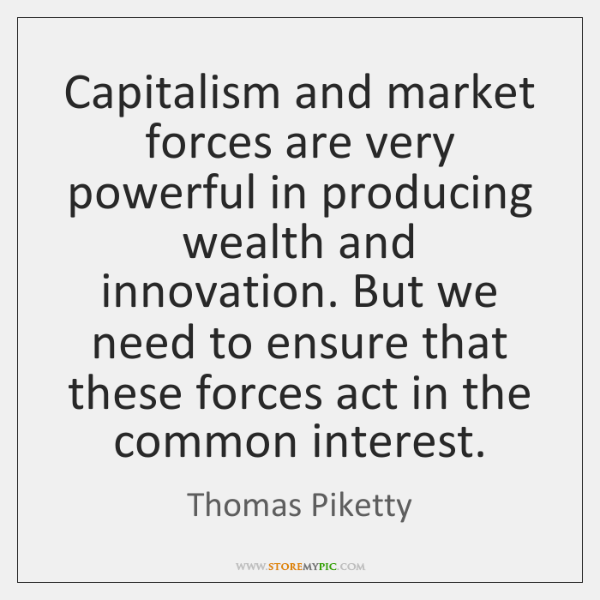 Capitalism and market forces are very powerful in producing wealth and innovation. ...