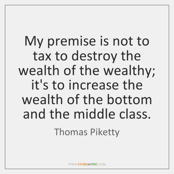 My premise is not to tax to destroy the wealth of the ...