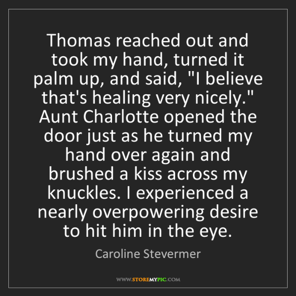 Caroline Stevermer: Thomas reached out and took my hand, turned it palm up,...