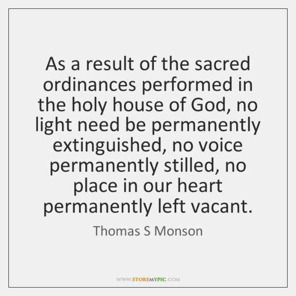 As a result of the sacred ordinances performed in the holy house ...