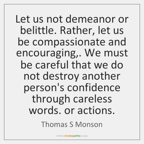 Let us not demeanor or belittle. Rather, let us be compassionate and ...