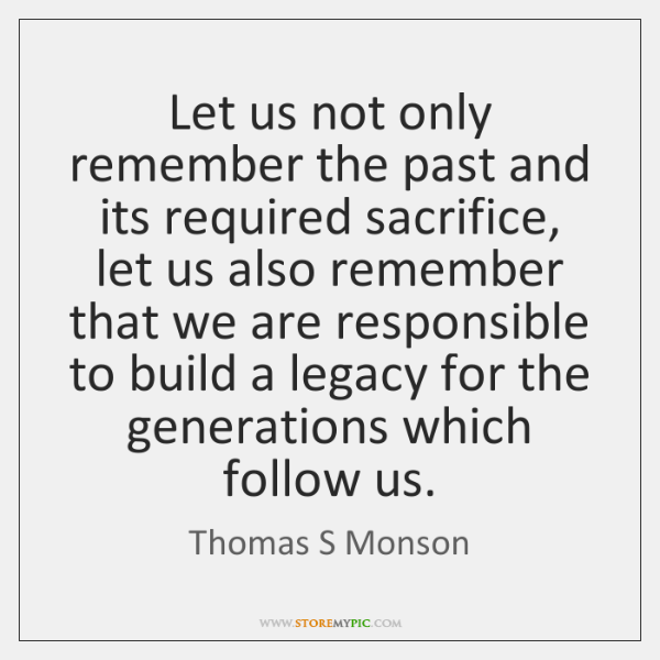 Let us not only remember the past and its required sacrifice, let ...