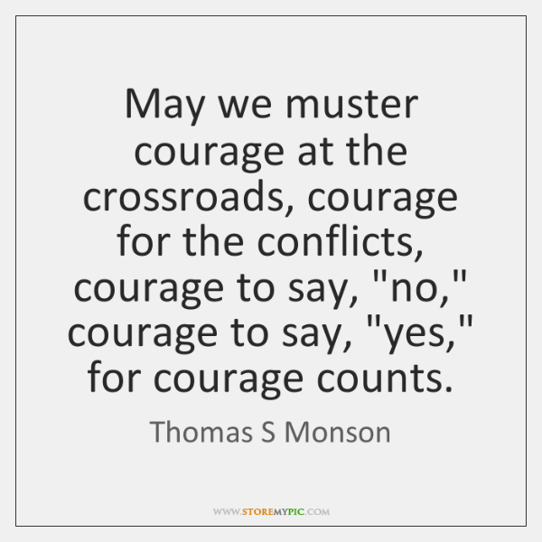 May we muster courage at the crossroads, courage for the conflicts, courage ...