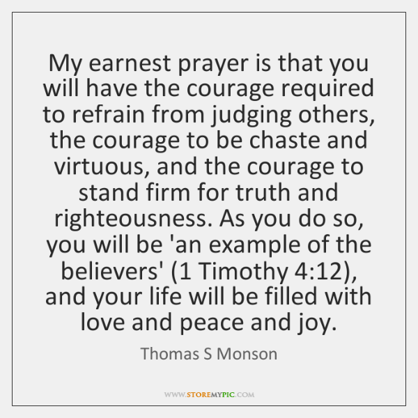 My earnest prayer is that you will have the courage required to ...