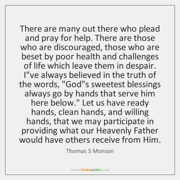 There are many out there who plead and pray for help. There ...