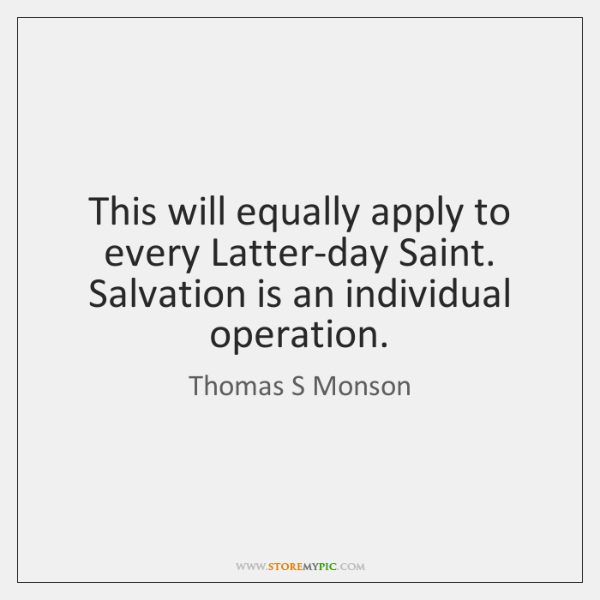 This will equally apply to every Latter-day Saint. Salvation is an individual ...