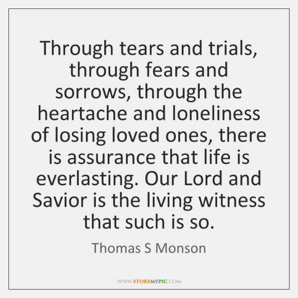 Through tears and trials, through fears and sorrows, through the heartache and ...