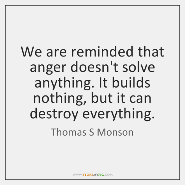 We are reminded that anger doesn't solve anything. It builds nothing, but ...