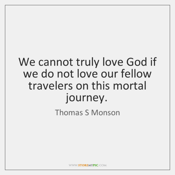 We cannot truly love God if we do not love our fellow ...