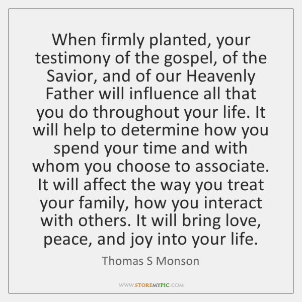 When firmly planted, your testimony of the gospel, of the Savior, and ...