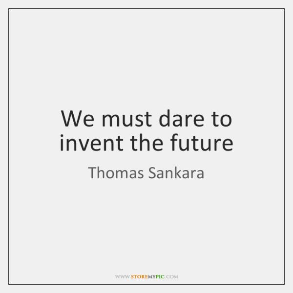 We must dare to invent the future
