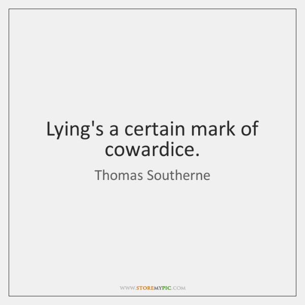 Lying's a certain mark of cowardice.